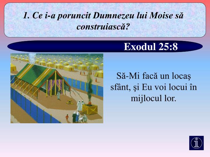 1. Ce i-a poruncit Dumnezeu lui Moise să construiască?