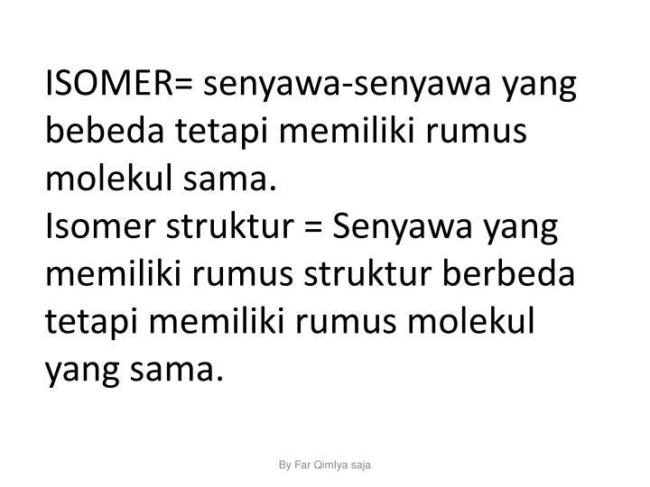ISOMER= senyawa-senyawa yang bebeda tetapi memiliki rumus molekul sama.