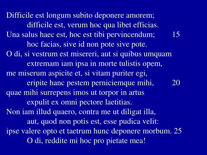 Difficile est longum subito deponere amorem;