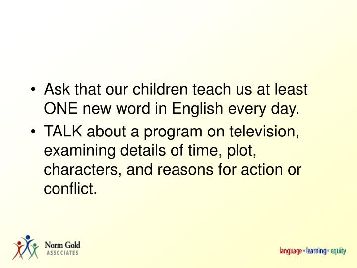 Ask that our children teach us at least ONE new word in English every day.
