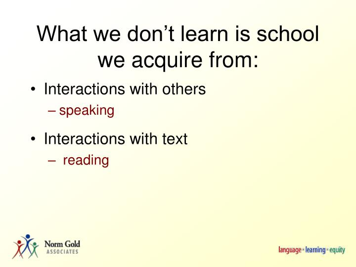 What we don't learn is school we acquire from: