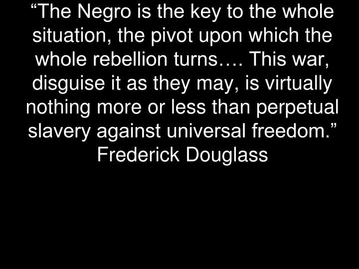 """""""The Negro is the key to the whole situation, the pivot upon which the whole rebellion turns…. T..."""