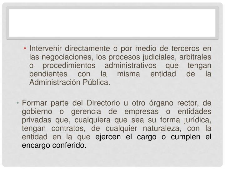 Intervenir directamente o por medio de terceros en las negociaciones, los procesos judiciales, arbitrales o procedimientos administrativos que tengan pendientes con la misma entidad de la Administración Pública.