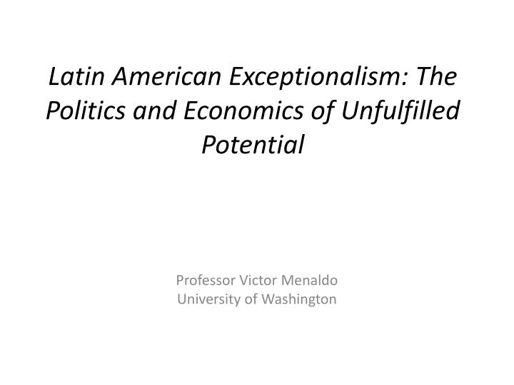 latin american exceptionalism the politics and economics of unfulfilled potential n.