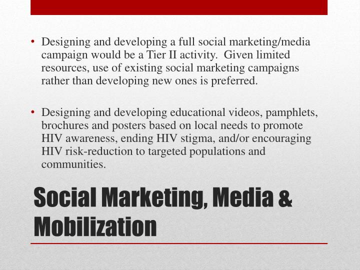 Designing and developing a full social marketing/media campaign would be a Tier II activity.  Given limited resources, use of existing social marketing campaigns rather than developing new ones is preferred.