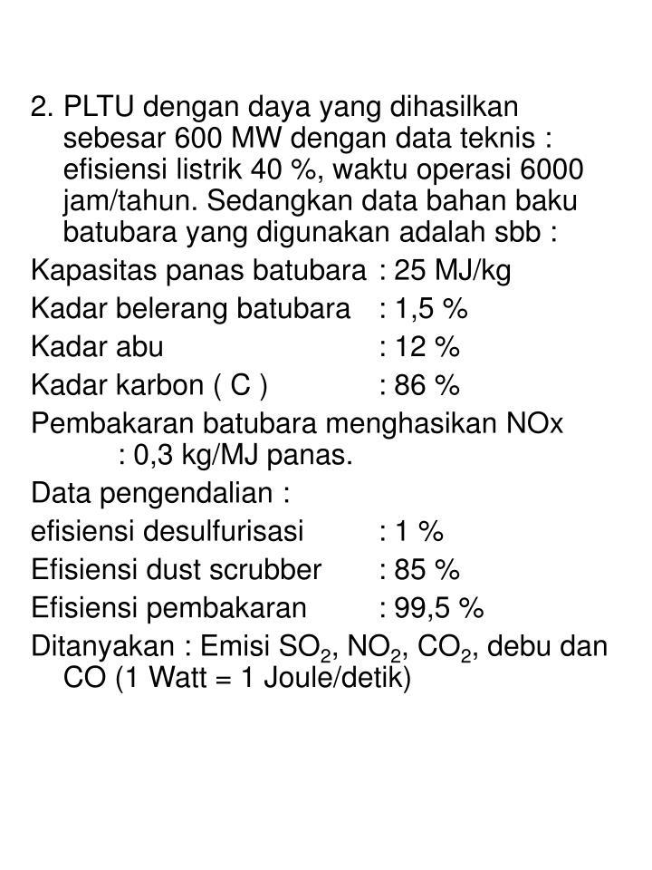 2. PLTU dengan daya yang dihasilkan sebesar 600 MW dengan data teknis : efisiensi listrik 40 %, waktu operasi 6000 jam/tahun. Sedangkan data bahan baku batubara yang digunakan adalah sbb :