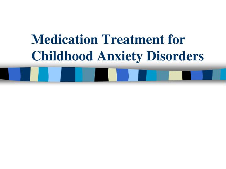 Medication Treatment for Childhood Anxiety Disorders
