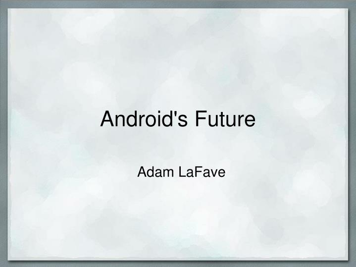 Android's Future