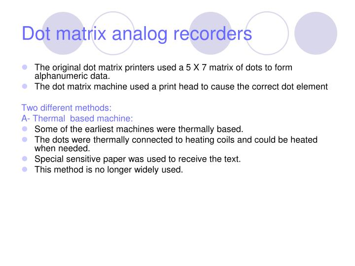 The original dot matrix printers used a 5 X 7 matrix of dots to form alphanumeric data.