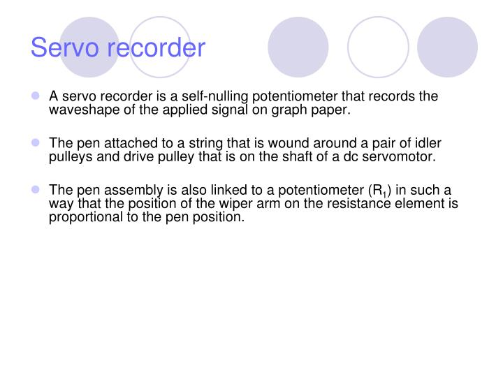 A servo recorder is a self-nulling potentiometer that records the waveshape of the applied signal on graph paper.