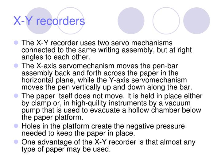 The X-Y recorder uses two servo mechanisms connected to the same writing assembly, but at right angles to each other.