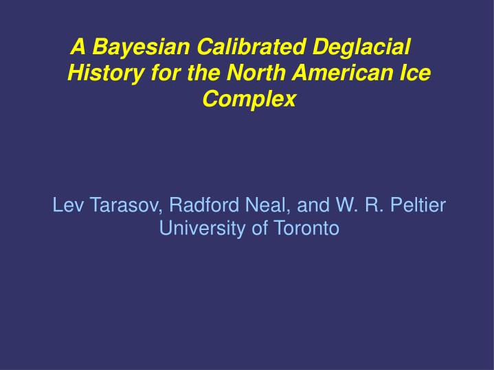 a bayesian calibrated deglacial history for the north american ice complex n.