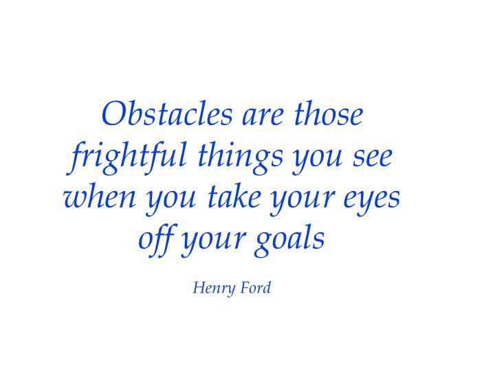 Obstacles are those frightful things you see when you take your eyes off your goals