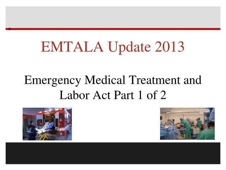 emtala update 2013 emergency medical treatment and labor act part 1 of 2 n.