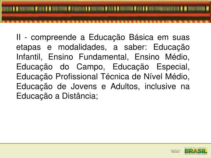 II - compreende a Educação Básica em suas etapas e modalidades, a saber: Educação Infantil, Ensino Fundamental, Ensino Médio, Educação do Campo, Educação Especial, Educação Profissional Técnica de Nível Médio, Educação de Jovens e Adultos, inclusive na Educação a Distância;