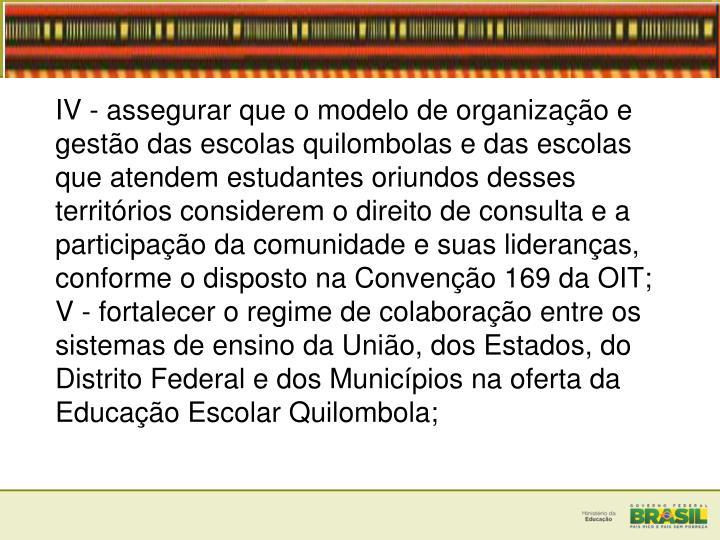 IV - assegurar que o modelo de organização e gestão das escolas quilombolas e das escolas que atendem estudantes oriundos desses territórios considerem o direito de consulta e a participação da comunidade e suas lideranças, conforme o disposto na Convenção 169 da OIT;