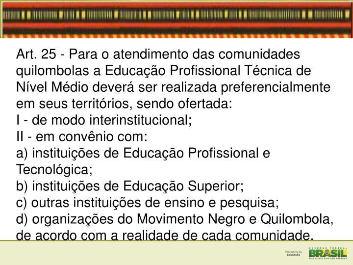 Art. 25 - Para o atendimento das comunidades quilombolas a Educação Profissional Técnica de Nível Médio deverá ser realizada preferencialmente em seus territórios, sendo ofertada: