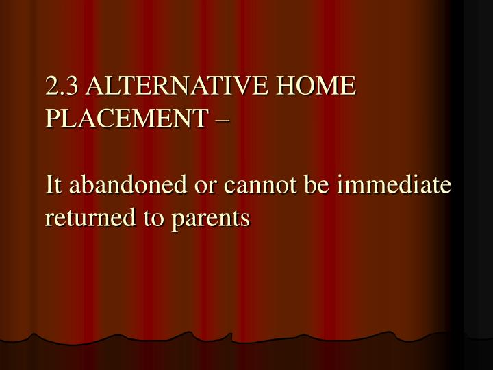 2.3 ALTERNATIVE HOME PLACEMENT –