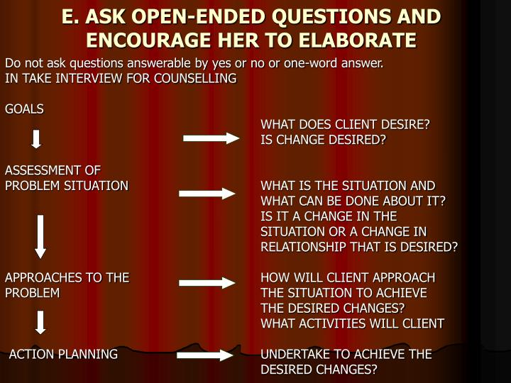 E. ASK OPEN-ENDED QUESTIONS AND ENCOURAGE HER TO ELABORATE