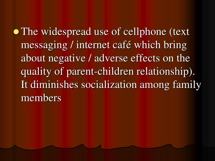 The widespread use of cellphone (text messaging / internet café which bring about negative / adverse effects on the quality of parent-children relationship). It diminishes socialization among family members