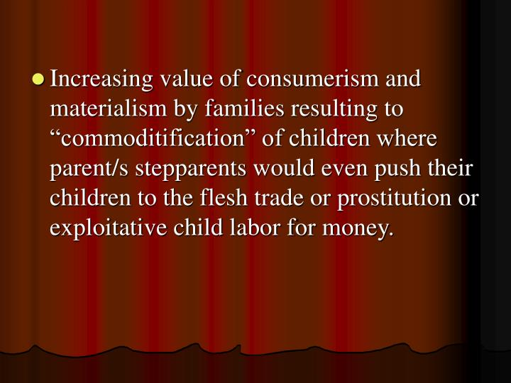 """Increasing value of consumerism and materialism by families resulting to """"commoditification"""" of children where parent/s stepparents would even push their children to the flesh trade or prostitution or exploitative child labor for money."""