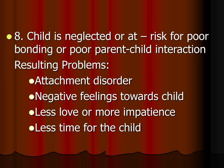 8. Child is neglected or at – risk for poor bonding or poor parent-child interaction
