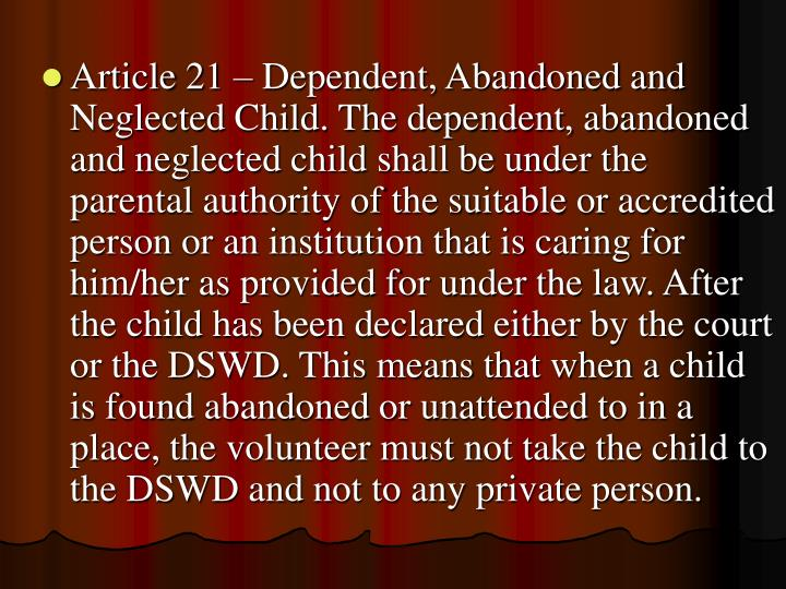 Article 21 – Dependent, Abandoned and Neglected Child. The dependent, abandoned and neglected child shall be under the parental authority of the suitable or accredited person or an institution that is caring for him/her as provided for under the law. After the child has been declared either by the court or the DSWD. This means that when a child is found abandoned or unattended to in a place, the volunteer must not take the child to the DSWD and not to any private person.