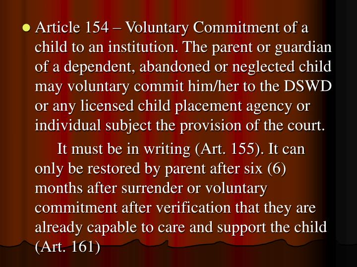 Article 154 – Voluntary Commitment of a child to an institution. The parent or guardian of a dependent, abandoned or neglected child may voluntary commit him/her to the DSWD or any licensed child placement agency or individual subject the provision of the court.