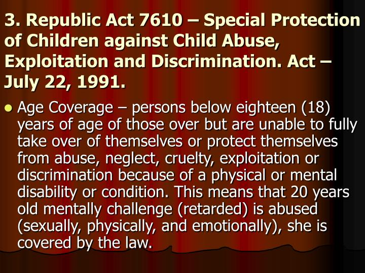 3. Republic Act 7610 – Special Protection of Children against Child Abuse, Exploitation and Discrimination. Act – July 22, 1991.
