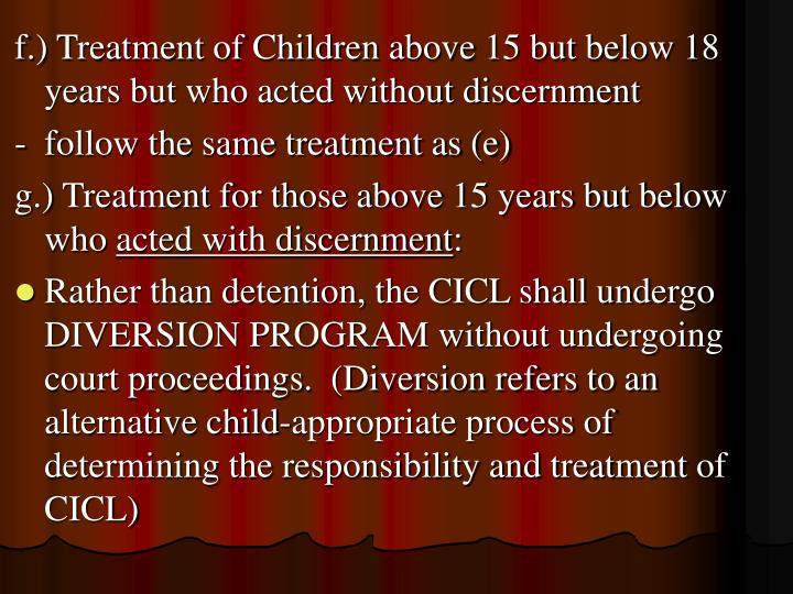 f.) Treatment of Children above 15 but below 18 years but who acted without discernment