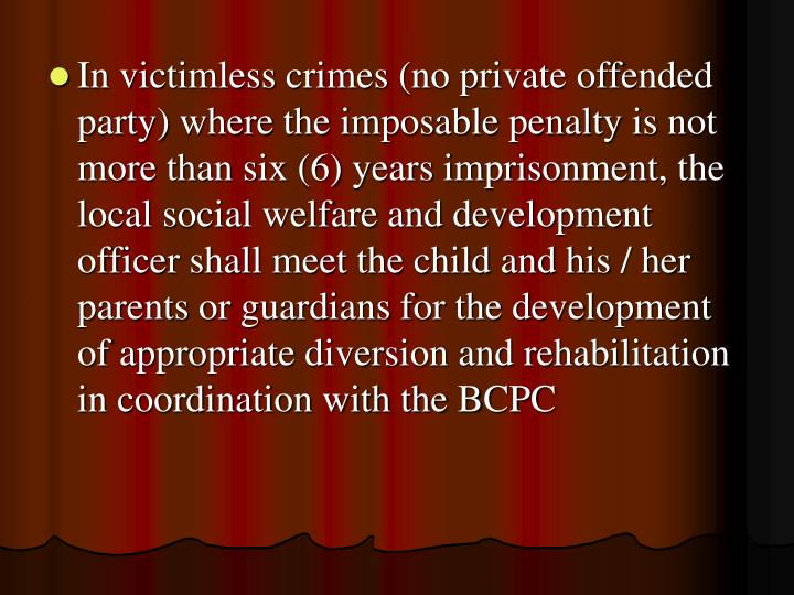 In victimless crimes (no private offended party) where the imposable penalty is not more than six (6) years imprisonment, the local social welfare and development officer shall meet the child and his / her parents or guardians for the development of appropriate diversion and rehabilitation in coordination with the BCPC