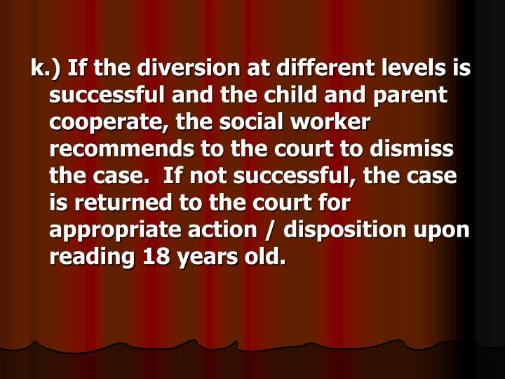 k.) If the diversion at different levels is successful and the child and parent cooperate, the social worker recommends to the court to dismiss the case.  If not successful, the case is returned to the court for appropriate action / disposition upon reading 18 years old.
