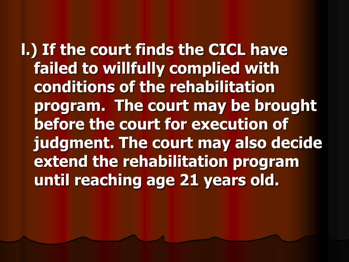 l.) If the court finds the CICL have failed to willfully complied with conditions of the rehabilitation program.  The court may be brought before the court for execution of judgment. The court may also decide extend the rehabilitation program until reaching age 21 years old.
