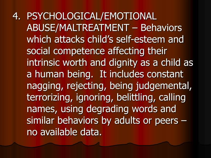 4.PSYCHOLOGICAL/EMOTIONAL ABUSE/MALTREATMENT – Behaviors which attacks child's self-esteem and social competence affecting their intrinsic worth and dignity as a child as a human being.  It includes constant nagging, rejecting, being judgemental, terrorizing, ignoring, belittling, calling names, using degrading words and similar behaviors by adults or peers – no available data.