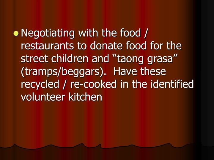 """Negotiating with the food / restaurants to donate food for the street children and """"taong grasa"""" (tramps/beggars).  Have these recycled / re-cooked in the identified volunteer kitchen"""