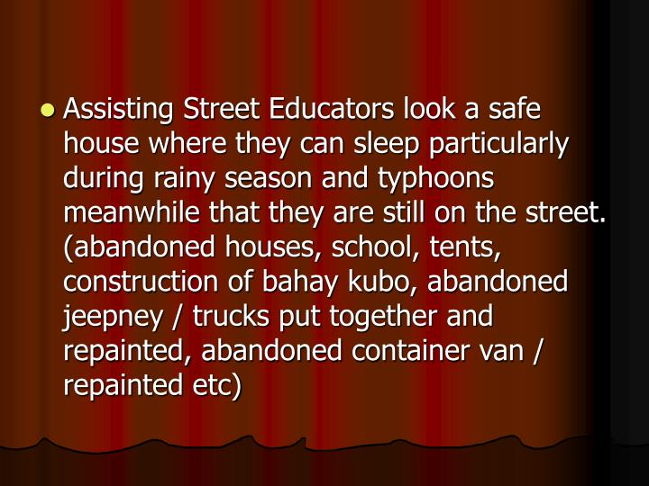 Assisting Street Educators look a safe house where they can sleep particularly during rainy season and typhoons meanwhile that they are still on the street.  (abandoned houses, school, tents, construction of bahay kubo, abandoned jeepney / trucks put together and repainted, abandoned container van / repainted etc)