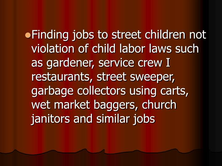 Finding jobs to street children not violation of child labor laws such as gardener, service crew I restaurants, street sweeper, garbage collectors using carts, wet market baggers, church janitors and similar jobs