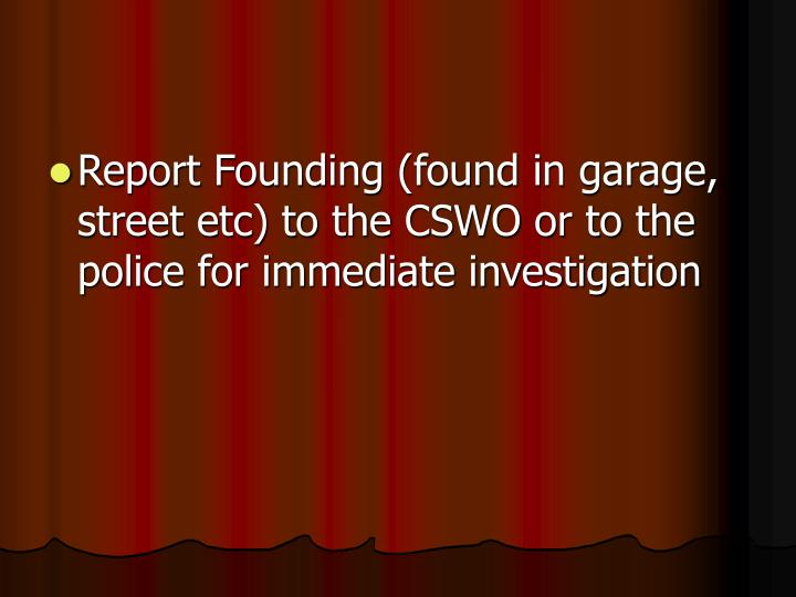 Report Founding (found in garage, street etc) to the CSWO or to the police for immediate investigation