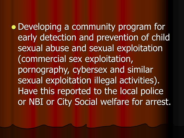 Developing a community program for early detection and prevention of child sexual abuse and sexual exploitation (commercial sex exploitation, pornography, cybersex and similar sexual exploitation illegal activities). Have this reported to the local police or NBI or City Social welfare for arrest.
