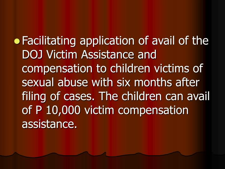 Facilitating application of avail of the DOJ Victim Assistance and compensation to children victims of sexual abuse with six months after filing of cases. The children can avail of P 10,000 victim compensation assistance.