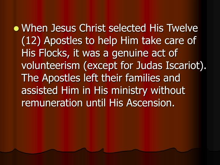 When Jesus Christ selected His Twelve (12) Apostles to help Him take care of His Flocks, it was a genuine act of volunteerism (except for Judas Iscariot). The Apostles left their families and assisted Him in His ministry without remuneration until His Ascension.