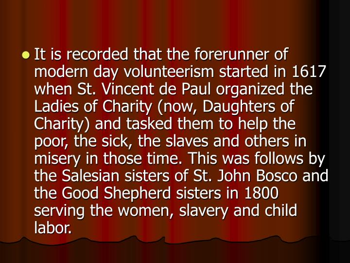 It is recorded that the forerunner of modern day volunteerism started in 1617 when St. Vincent de Paul organized the Ladies of Charity (now, Daughters of Charity) and tasked them to help the poor, the sick, the slaves and others in misery in those time. This was follows by the Salesian sisters of St. John Bosco and the Good Shepherd sisters in 1800 serving the women, slavery and child labor.