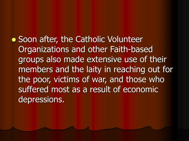 Soon after, the Catholic Volunteer Organizations and other Faith-based groups also made extensive use of their members and the laity in reaching out for the poor, victims of war, and those who suffered most as a result of economic depressions.