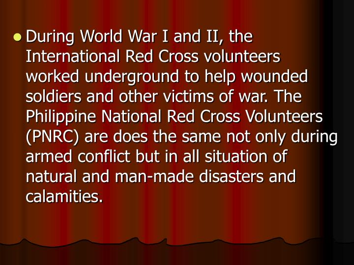 During World War I and II, the International Red Cross volunteers worked underground to help wounded soldiers and other victims of war. The Philippine National Red Cross Volunteers (PNRC) are does the same not only during armed conflict but in all situation of natural and man-made disasters and calamities.
