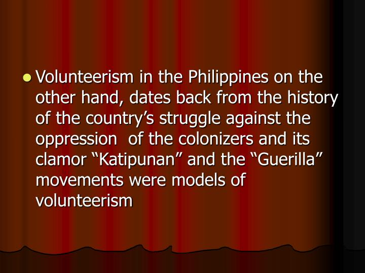 """Volunteerism in the Philippines on the other hand, dates back from the history of the country's struggle against the oppression  of the colonizers and its clamor """"Katipunan"""" and the """"Guerilla"""" movements were models of volunteerism"""