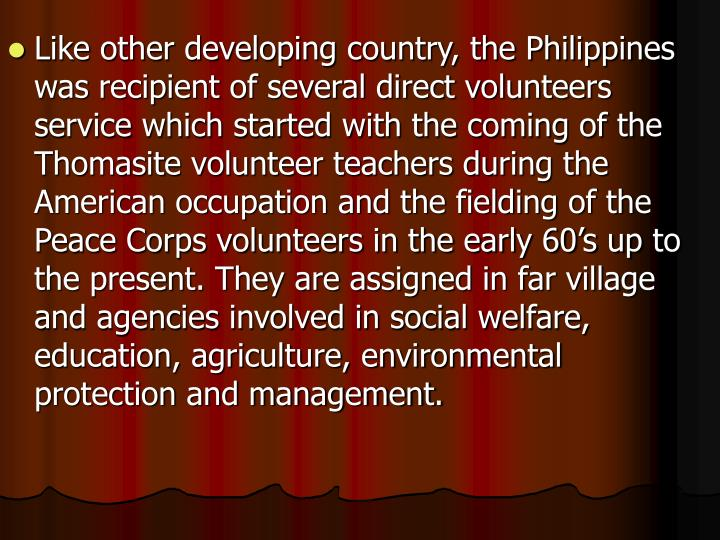 Like other developing country, the Philippines was recipient of several direct volunteers service which started with the coming of the Thomasite volunteer teachers during the American occupation and the fielding of the Peace Corps volunteers in the early 60's up to the present. They are assigned in far village and agencies involved in social welfare, education, agriculture, environmental protection and management.