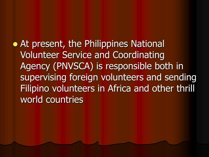 At present, the Philippines National Volunteer Service and Coordinating Agency (PNVSCA) is responsible both in supervising foreign volunteers and sending Filipino volunteers in Africa and other thrill world countries