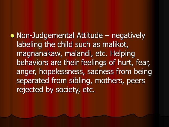 Non-Judgemental Attitude – negatively labeling the child such as malikot, magnanakaw, malandi, etc. Helping behaviors are their feelings of hurt, fear, anger, hopelessness, sadness from being separated from sibling, mothers, peers rejected by society, etc.