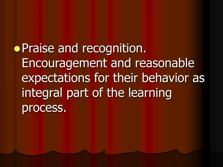 Praise and recognition.  Encouragement and reasonable expectations for their behavior as integral part of the learning process.