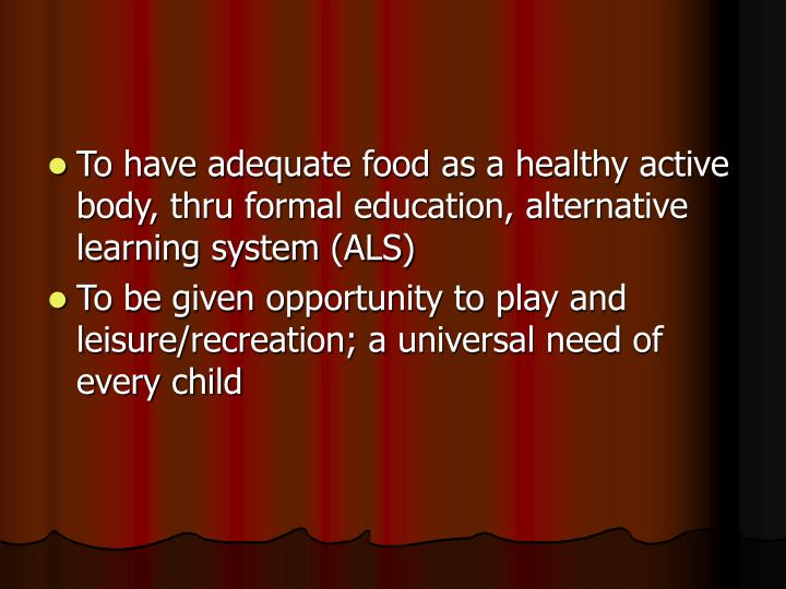 To have adequate food as a healthy active body, thru formal education, alternative learning system (ALS)